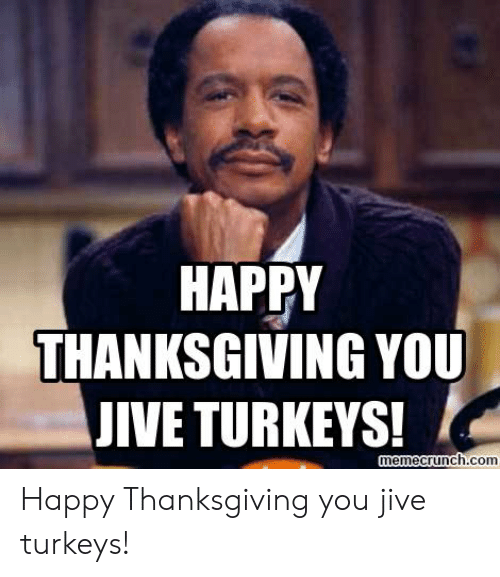Thanksgiving, Happy, and Com: HAPPY  THANKSGIVING YOU  JIVE TURKEYS!  emecrunch.com Happy Thanksgiving you jive turkeys!