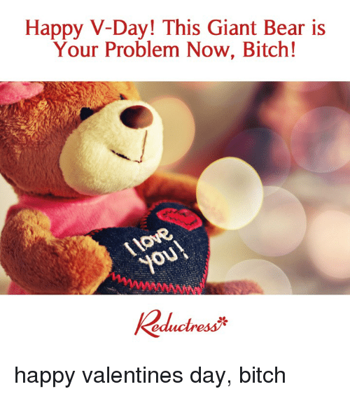Bitch, Memes, and Valentine's Day: Happy V-Day! This Giant Bear is  Your Problem Now, Bitch!  you happy valentines day, bitch
