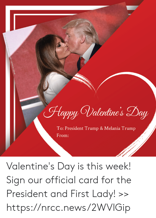 Melania Trump: Happy Valrtine's Day  To: President Trump & Melania Trump  From: Valentine's Day is this week! Sign our official card for the President and First Lady! >> https://nrcc.news/2WVIGip