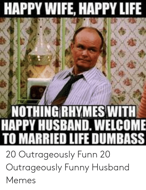 Funny Husband Memes: HAPPY WIFE, HAPPY LIFE  NOTHING RHYMES WITH  HAPPY HUSBAND. WELCOME  TO MARRIED LIFE DUMBASS 20 Outrageously Funn  20 Outrageously Funny Husband Memes