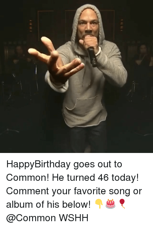 Happybirthday: HappyBirthday goes out to Common! He turned 46 today! Comment your favorite song or album of his below! 👇🎂🎈@Common WSHH