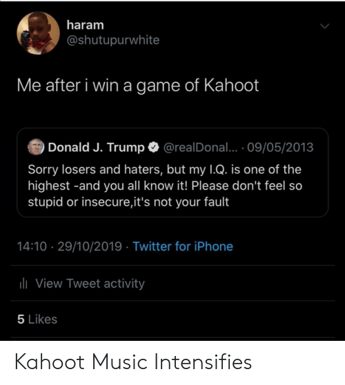 fault: haram  @shutupurwhite  Me after i win a game of Kahoot  Donald J. Trump  @realDonal... 09/05/2013  Sorry losers and haters, but my 1Q. is one of the  highest -and you all know it! Please don't feel so  stupid or insecure,it's not your fault  14:10 29/10/2019 Twitter for iPhone  lView Tweet activity  5 Likes Kahoot Music Intensifies