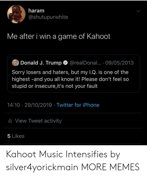 fault: haram  @shutupurwhite  Me after i win a game of Kahoot  Donald J. Trump  @realDonal... 09/05/2013  Sorry losers and haters, but my 1Q. is one of the  highest -and you all know it! Please don't feel so  stupid or insecure,it's not your fault  14:10 29/10/2019 Twitter for iPhone  lView Tweet activity  5 Likes Kahoot Music Intensifies by silver4yorickmain MORE MEMES