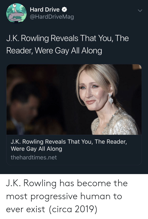 Progressive, Drive, and J. K. Rowling: Hard Drive Q  @HardDriveMag  J.K. Rowling Reveals That You, The  Reader, Were Gay All Along  J.K. Rowling Reveals That You, The Reader,  Were Gay All Along  thehardtimes.net J.K. Rowling has become the most progressive human to ever exist (circa 2019)