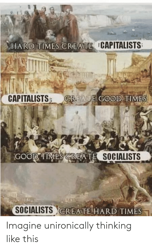Good, Good Times, and Create: HARD TIMES CREATE CAPITALISTS  CAPITALISTSS  CREATE GOOD TIMES  GOOD TIMES CREATE SOCIALISTS  SOCIALISTS CREATE HARD TIMES Imagine unironically thinking like this