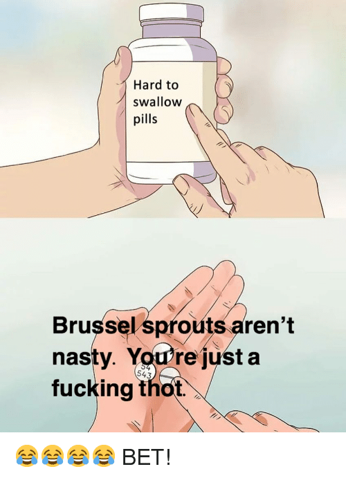 Fucking, Nasty, and Thot: Hard to  swallow  pills  Brussel sprouts aren't  nasty. You're just a  fucking thot.  543 😂😂😂😂 BET!