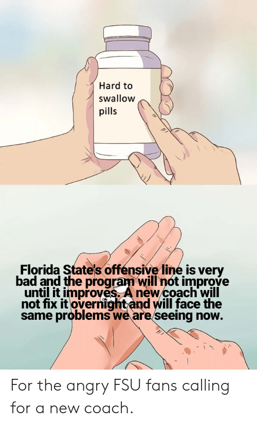 Offensive Line: Hard to  swallow  pills  Florida State's offensive line is very  bad and the program will not improve  until it improves. A new coach'will  not fix it overnightand will face the  same problems we are seeing now. For the angry FSU fans calling for a new coach.