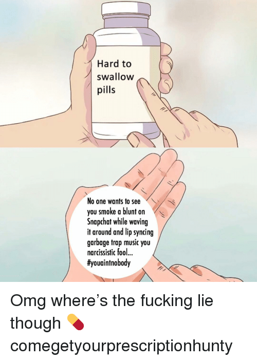 Fucking, Memes, and Music: Hard to(  swallow  pills  No one wants to see  you smoke a blunt on  Snapchat while waving  it around and lip syncing  garbage trap music you  narcissistic foo..  Omg where's the fucking lie though 💊 comegetyourprescriptionhunty