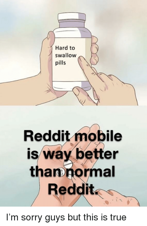 Reddit, Sorry, and True: Hard to  swallow  pills  Reddit mobile  is way better  thanonormal  Reddit I'm sorry guys but this is true