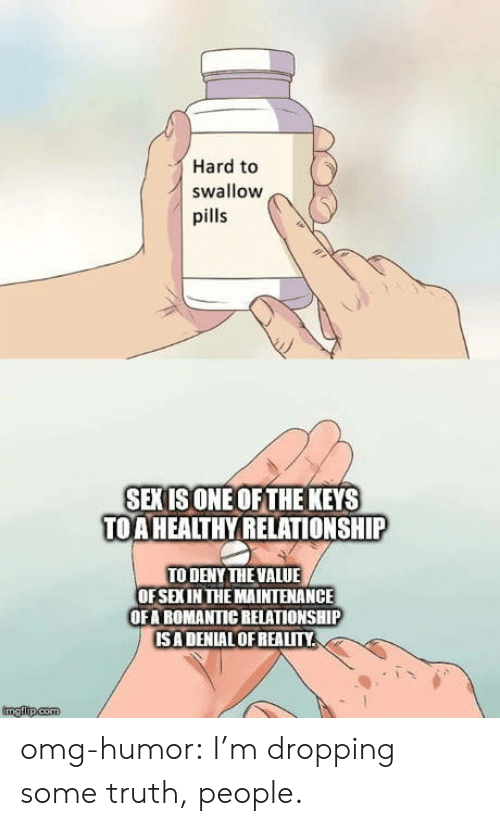Omg, Tumblr, and Blog: Hard to  swallow  pills  SEXISONE OF THE KEYS  TOA HEALTHY RELATIONSHIP  TO DENY THE VALUE  OFSEXIN THE MAINTENANCE  OFA ROMANTIC RELATIONSHIP  ISA DENIALOFREALITM  ingfiltp.com omg-humor:  I'm dropping some truth, people.