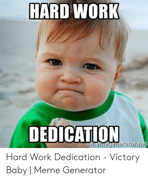 Hard Work Meme: HARD WORK  DEDICATION Hard Work Dedication - Victory Baby | Meme Generator