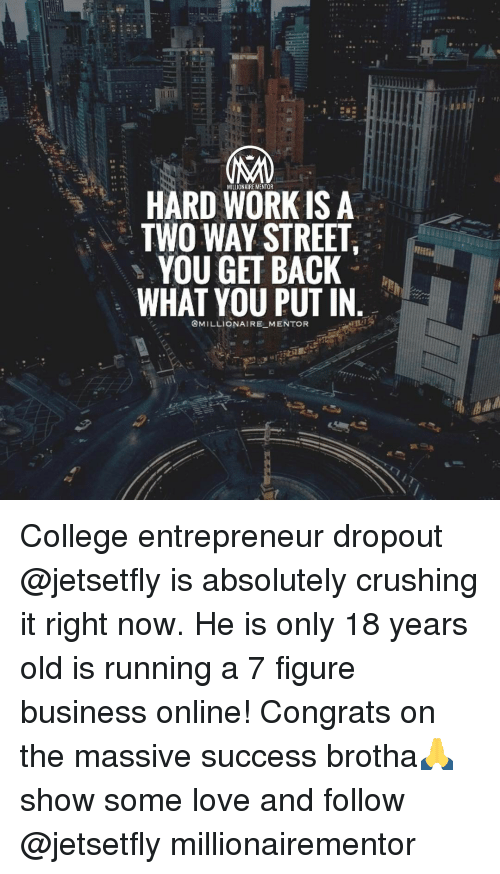 Congrations: HARD WORK IS A  TWO WAY STREET  YOU GET BACK  WHAT YOU PUT IN  @MILLIONAIRE MENTOR College entrepreneur dropout @jetsetfly is absolutely crushing it right now. He is only 18 years old is running a 7 figure business online! Congrats on the massive success brotha🙏 show some love and follow @jetsetfly millionairementor