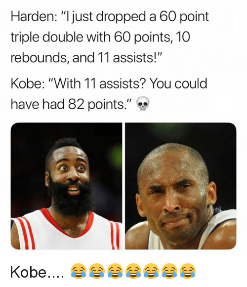 """Kobe, Double, and You: Harden: """"ljust dropped a 60 point  triple double with 60 points, 10  rebounds, and 11 assists!""""  Kobe: """"With 11 assists? You could  have had 82 points."""" Kobe.... 😂😂😂😂😂😂😂"""