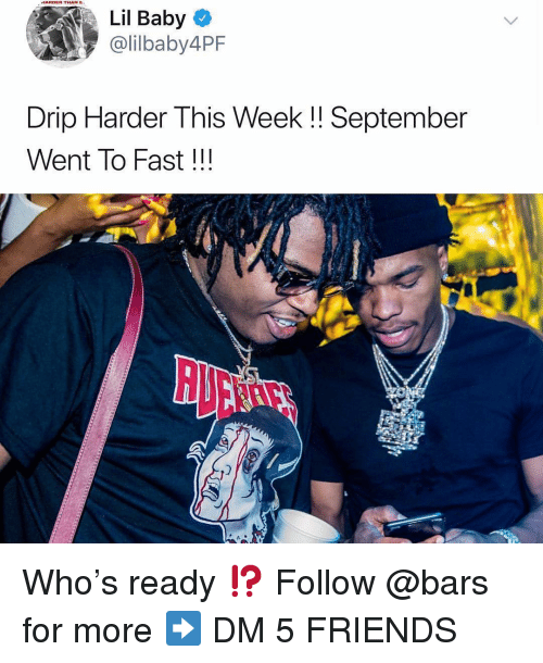 Friends, Memes, and Baby: HARDER THAN E  Lil Baby  @lilbaby4PF  Drip Harder This Week!! September  Went To Fast!!! Who's ready ⁉️ Follow @bars for more ➡️ DM 5 FRIENDS