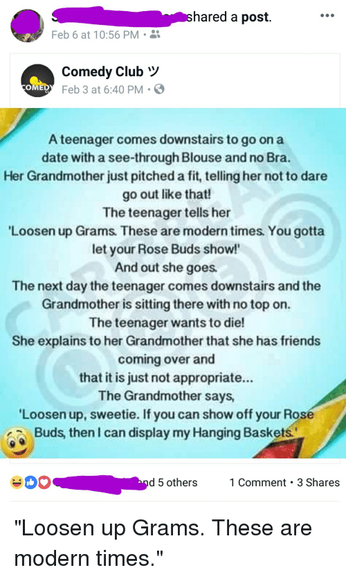 Club, Friends, and Date: hared a post.  Feb 6 at 10:56 PM  Comedy Club  Feb 3 at 6:40 PM  A teenager comes downstairs to go on a  date with a see-through Blouse and no Bra.  Her Grandmother just pitched a fit, telling her not to dare  go out like that!  The teenager tells her  Loosen up Grams. These are modern times. You gotta  let your Rose Buds show!'  And out she goes  The next day the teenager comes downstairs and the  Grandmother is sitting there with no top on.  The teenager wants to die!  She explains to her Grandmother that she has friends  coming over and  that it is just not appropriate...  The Grandmother says,  Loosen up, sweetie. If you can show off your Rose  Buds, then I can display my Hanging Baskets  d 5 others 1Comment 3 Shares