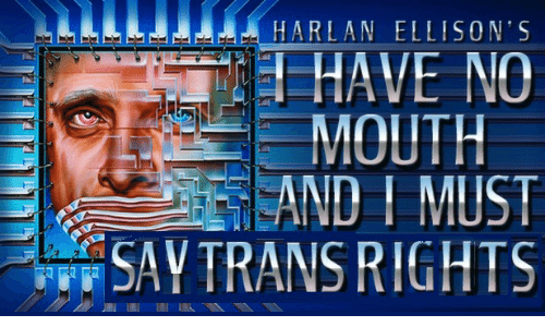 Ell: HARLAN ELL ISON'S  HAVE NO  MOUTH  EAND I MUST  SAY TRANS RIGHTS