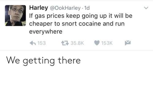 Run, Cocaine, and Gas Prices: Harley @OokHarley - 1d  If gas prices keep going up it will be  cheaper to snort cocaine and run  everywhere  15335.8K153K We getting there