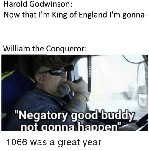 """England, Good, and History: Harold Godwinson  Now that I'm King of England I'm gonna-  William the Conqueror:  """"Negatory good buddy  not gonna happen"""""""