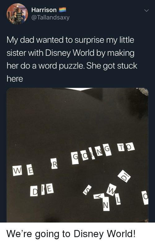 disney world: Harrison  @ lallandsaxy  My dad wanted to surprise my little  sister with Disney World by making  her do a word puzzle. She got stuck  here  CIB We're going to Disney World!