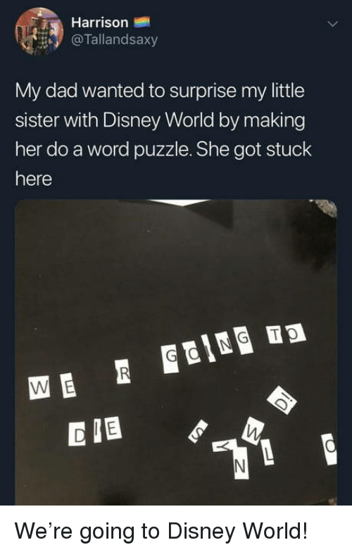 disney world: Harrison  @Tallandsaxy  My dad wanted to surprise my little  sister with Disney World by making  her do a word puzzle. She got stuck  here  CIB We're going to Disney World!