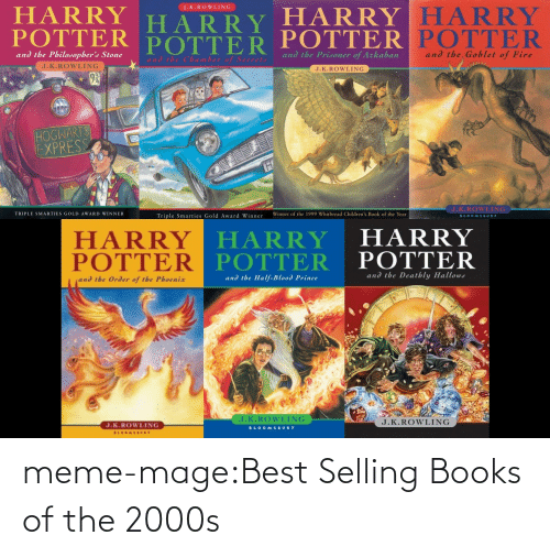 Award Winner: HARRY HARRY  POTTER POTTER  J.K.ROWLING  HARRY  POTTER  HARRY  POTTER  and the Prisoner of Azkaban  and the Goblet of Fire  and the Philosopher's Stone  and the Chamber of Seereta  J.K.ROWLING  J.K.ROWLING  92  HOGWARTS  EXPRESS  TH  J.K.ROWLING  Winner of the 1999 Whitbread Children's Book of the Year  TRIPLE SMARTIES GOLD AWARD WINNER  Triple Smarties Gold Award Winner  BLOOMSBURY  HARRY HARRY  POTTER POTTER  HARRY  POTTER  and the Deatbly Hallows  and the Half-Blood Prince  and the Order of the Phoenix  J.K.ROWLING  J.K.ROWLING  J.K.ROWLING  BLOOMSBURY  BLOGMSBURY meme-mage:Best Selling Books of the 2000s