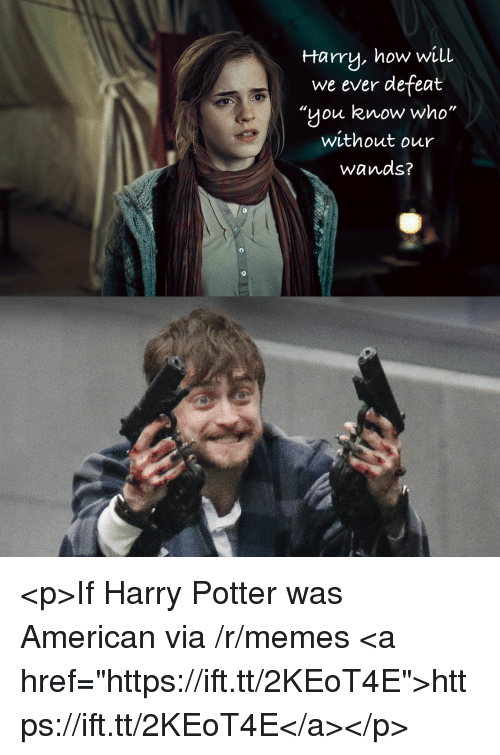 """Harry Potter, Memes, and American: Harry, how will  we ever defeat  """"you know who""""  without our  Wands?  0  0 <p>If Harry Potter was American via /r/memes <a href=""""https://ift.tt/2KEoT4E"""">https://ift.tt/2KEoT4E</a></p>"""