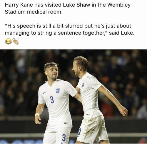 """Memes, 🤖, and Kane: Harry Kane has visited Luke Shaw in the Wembley  Stadium medical room  """"His speech is still a bit slurred but he's just about  maneging to string asntence together'sald Luke."""