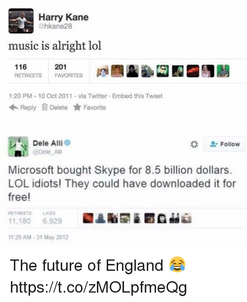 10 Oct: Harry Kane  @hkane28  music is alright lol  116  RETWEETS  201  FAVORITES  ta  1:20 PM 10 Oct 2011-via Twitter Embed this Tweet  Reply Delete ★ Favorite  Dele Alli  * Follow  轟!^| @Dele Alli  Microsoft bought Skype for 8.5 billion dollars.  LOL idiots! They could have downloaded it for  free!  RETWEETS LIKES  11.180 6,929  1129 AM-31 May 2012 The future of England 😂 https://t.co/zMOLpfmeQg