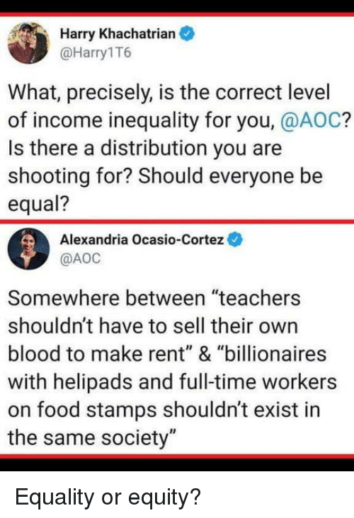 "Precisely: Harry Khachatrian  @Harry1T6  What, precisely, is the correct level  of income inequality for you, @AOC?  Is there a distribution you are  shooting for? Should everyone be  equal?  Alexandria Ocasio-Cortez  @АОС  Somewhere between ""teachers  shouldn't have to sell their own  blood to make rent"" & ""billionaires  with helipads and full-time workers  on food stamps shouldn't exist in  the same society"" Equality or equity?"