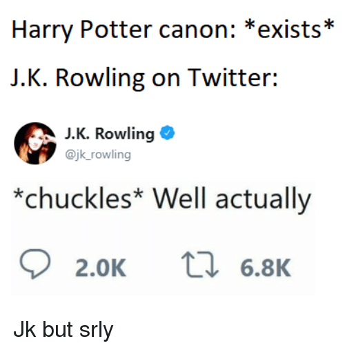 Harry Potter, Twitter, and Canon: Harry Potter canon: *exists*  J.K. Rowling on Twitter:  J.K. Rowling  @jk_rowling  *chuckles* Well actually  2.0K ta 6.8 Jk but srly