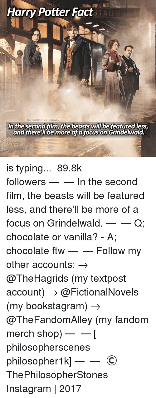 Ftw, Memes, and 🤖: Harry Potter Fact  THEPHILOSOPHERSTONES  In the second film, the beastswill be featured less,  and there ll be more of a focuson Grindelwald. is typing... ⠀⠀⠀⠀⠀⠀⠀⠀► 89.8k followers◄ — ✿ — In the second film, the beasts will be featured less, and there'll be more of a focus on Grindelwald. — ✿ — Q; chocolate or vanilla? - A; chocolate ftw — ✿ — Follow my other accounts: → @TheHagrids (my textpost account) → @FictionalNovels (my bookstagram) → @TheFandomAlley (my fandom merch shop) — ✿ — [ philosopherscenes philosopher1k] — ✿ — © ThePhilosopherStones | Instagram | 2017