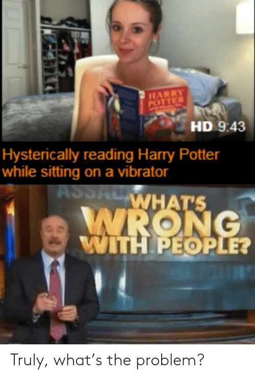Truly: HARRY  POTTER  HD 9:43  Hysterically reading Harry Potter  while sitting on a vibrator  ASSALWHAT'S  WRONG  WITH PEOPLE? Truly, what's the problem?