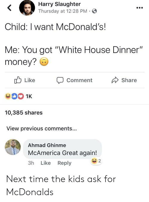 """McDonalds, Money, and White House: Harry Slaughter  Thursday at 12:28 PM-  Child: I want McDonald's!  Me: You got """"White House Dinner""""  money? 6  ub Like  CommentShare  10,385 shares  View previous comments...  Ahmad Ghinme  McAmerica Great again!  3h Like Reply  s 2 Next time the kids ask for McDonalds"""