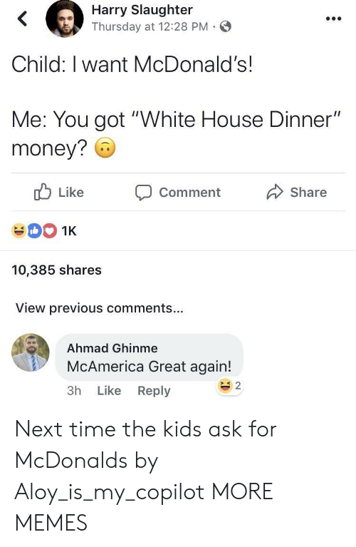 """Dank, McDonalds, and Memes: Harry Slaughter  Thursday at 12:28 PM-  Child: I want McDonald's!  Me: You got """"White House Dinner""""  money? 6  ub Like  CommentShare  10,385 shares  View previous comments...  Ahmad Ghinme  McAmerica Great again!  3h Like Reply  s 2 Next time the kids ask for McDonalds by Aloy_is_my_copilot MORE MEMES"""