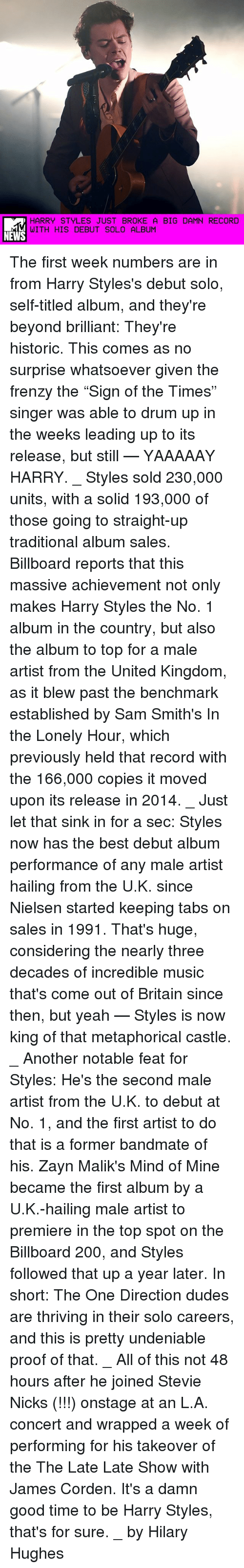 """Proofs: HARRY STYLES JUST BROKE A BIG DAMN RECORD  WITH HIS DEBUT SOLO ALBUM  NEWS The first week numbers are in from Harry Styles's debut solo, self-titled album, and they're beyond brilliant: They're historic. This comes as no surprise whatsoever given the frenzy the """"Sign of the Times"""" singer was able to drum up in the weeks leading up to its release, but still — YAAAAAY HARRY. _ Styles sold 230,000 units, with a solid 193,000 of those going to straight-up traditional album sales. Billboard reports that this massive achievement not only makes Harry Styles the No. 1 album in the country, but also the album to top for a male artist from the United Kingdom, as it blew past the benchmark established by Sam Smith's In the Lonely Hour, which previously held that record with the 166,000 copies it moved upon its release in 2014. _ Just let that sink in for a sec: Styles now has the best debut album performance of any male artist hailing from the U.K. since Nielsen started keeping tabs on sales in 1991. That's huge, considering the nearly three decades of incredible music that's come out of Britain since then, but yeah — Styles is now king of that metaphorical castle. _ Another notable feat for Styles: He's the second male artist from the U.K. to debut at No. 1, and the first artist to do that is a former bandmate of his. Zayn Malik's Mind of Mine became the first album by a U.K.-hailing male artist to premiere in the top spot on the Billboard 200, and Styles followed that up a year later. In short: The One Direction dudes are thriving in their solo careers, and this is pretty undeniable proof of that. _ All of this not 48 hours after he joined Stevie Nicks (!!!) onstage at an L.A. concert and wrapped a week of performing for his takeover of the The Late Late Show with James Corden. It's a damn good time to be Harry Styles, that's for sure. _ by Hilary Hughes"""