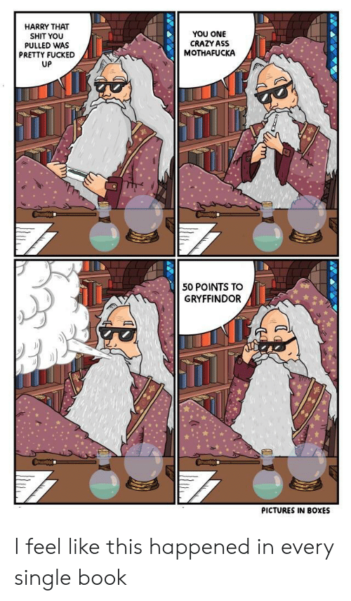 Gryffindor: HARRY THAT  SHIT YOU  PULLED WAS  PRETTY FUCKED  UP  YOU ONE  CRAZY ASS  MOTHAFUCKA  50 POINTS TO  GRYFFINDOR  PICTURES IN BOXES I feel like this happened in every single book