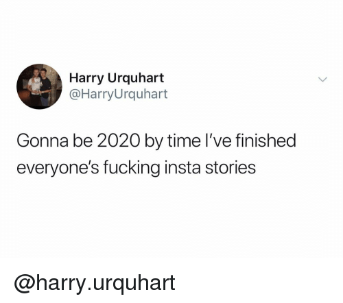 Fucking, Time, and Dank Memes: Harry Urquhart  @HarryUrquhart  Gonna be 2020 by time I've finished  everyone's fucking insta stories @harry.urquhart