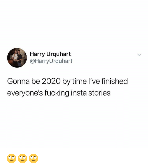 Fucking, Memes, and Time: Harry Urquhart  @HarryUrquhart  Gonna be 2020 by time l've finished  everyone's fucking insta stories 🙄🙄🙄