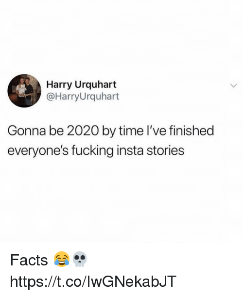 Facts, Fucking, and Time: Harry Urquhart  @HarryUrquhart  Gonna be 2020 by time l've finished  everyone's fucking insta stories Facts 😂💀 https://t.co/IwGNekabJT