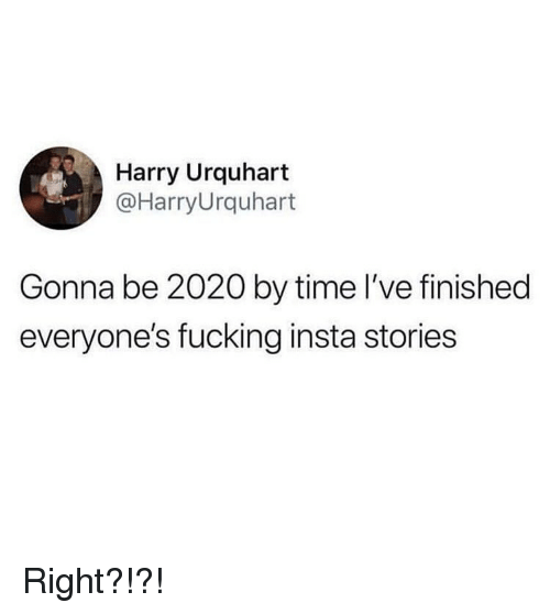 Fucking, Memes, and Time: Harry Urquhart  @HarryUrquhart  Gonna be 2020 by time l've finished  everyone's fucking insta stories Right?!?!