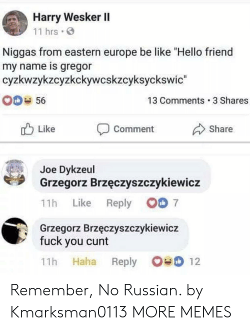 """Eastern: Harry Wesker II  11 hrs.  Niggas from eastern europe be like """"Hello friend  my name is gregor  cyzkwzykzcyzkckywcskzcyksyckswic  0-56  13 Comments 3 Shares  Share  Like  Comment  Joe Dykzeul  Grzegorz Brzęczyszczykiewicz  11h Like Reply O 7  Grzegorz Brzęczyszczykiewicz  fuck you cunt  11h Haha Reply O12 Remember, No Russian. by Kmarksman0113 MORE MEMES"""