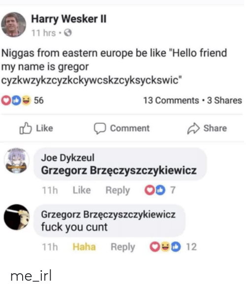 """Eastern: Harry Wesker II  11 hrs  Niggas from eastern europe be like """"Hello friend  my name is gregor  cyzkwzykzcyzkckywcskzcyksyckswic  00 56  13 Comments 3 Shares  Like  Comment  Share  Joe Dykzeul  Grzegorz Brzęczyszczykiewicz  11h Like Reply 00 7  Grzegorz Brzęczyszczykiewicz  fuck you cunt  11h Haha Reply 00 12 me_irl"""