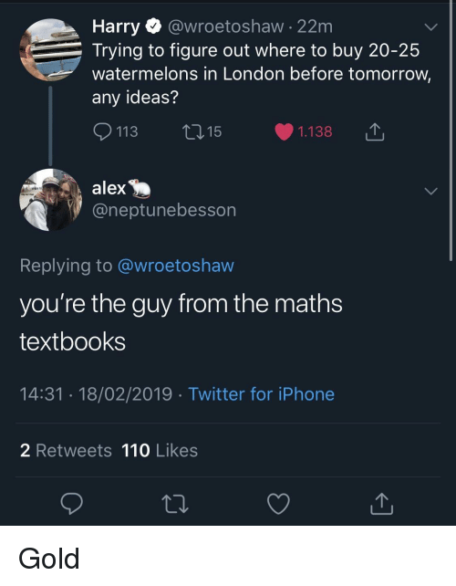 Andrew Bogut: Harry @wroetoshaw - 22m  Trying to figure out where to buy 20-25  watermelons in London before tomorrow,  any ideas?  113 ti15  1.138  alex  @neptunebesson  Replying to @wroetoshaw  you're the guy from the math:s  textbooks  14:31.18/02/2019 Twitter for iPhone  2 Retweets 110 Likes Gold