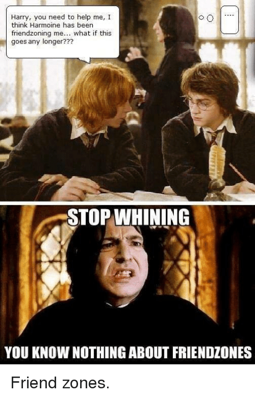 Friendzoning: Harry, you need to help me, I  think Harmoine has been  friend zoning me... what if this  goes any longer???  STOP WHINING  YOU KNOW NOTHING ABOUT FRIENDZONES Friend zones.