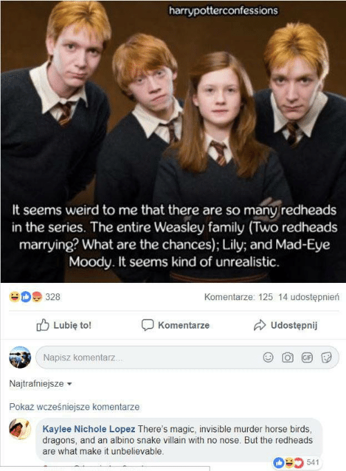 lopez: harrypotterconfessions  It seems weird to me that there are so many redheads  in the series. The entire Weasley family (Two redheads  marrying? What are the chances); Lily; and Mad-Eye  Moody. It seems kind of unrealistic  Komentarze: 125 14 udostępnierń  328  Udostępnij  Lubię to!  Komentarze  Napisz komentarz...  GIF  Najtrafniejsze  Pokaż wcześniejsze komentarze  Kaylee Nichole Lopez There's magic, invisible murder horse birds,  dragons, and an albino snake villain with no nose. But the redheads  are what make it unbelievable.  541