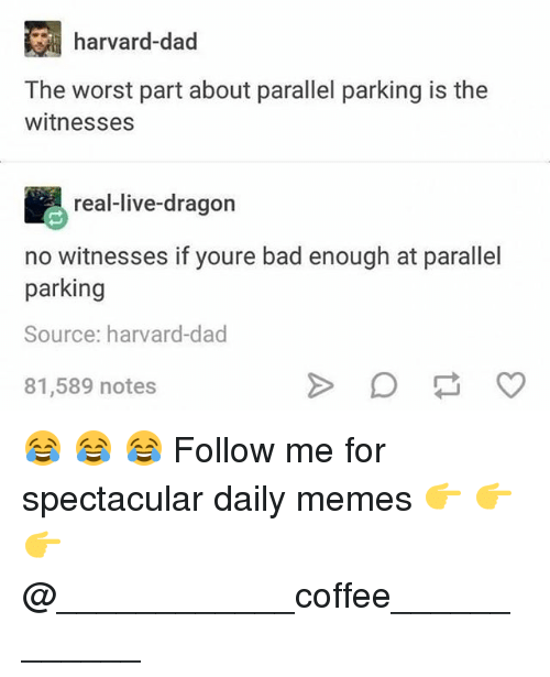 Bad, Dad, and Memes: harvard-dad  The worst part about parallel parking is the  witnesses  real-live-dragon  no witnesses if youre bad enough at parallel  parking  Source: harvard-dad  81,589 notes 😂 😂 😂 Follow me for spectacular daily memes 👉 👉 👉 @____________coffee____________