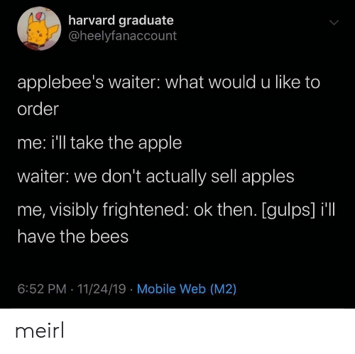 Harvard: harvard graduate  @heelyfanaccount  applebee's waiter: what would u like to  order  me: i'll take the apple  waiter: we don't actually sell apples  me, visibly frightened: ok then. [gulps] il  have the bees  6:52 PM 11/24/19 Mobile Web (M2) meirl