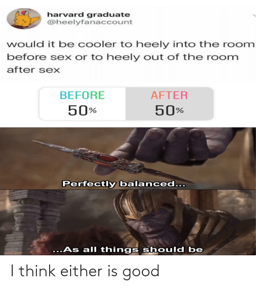 cooler: harvard graduate  @heelyfanaccount  would it be cooler to heely into the room  before sex or to heely out of the room  after sexX  BEFORE  AFTER  50%  50%  Perfectly balanced...  ...As all things should be I think either is good
