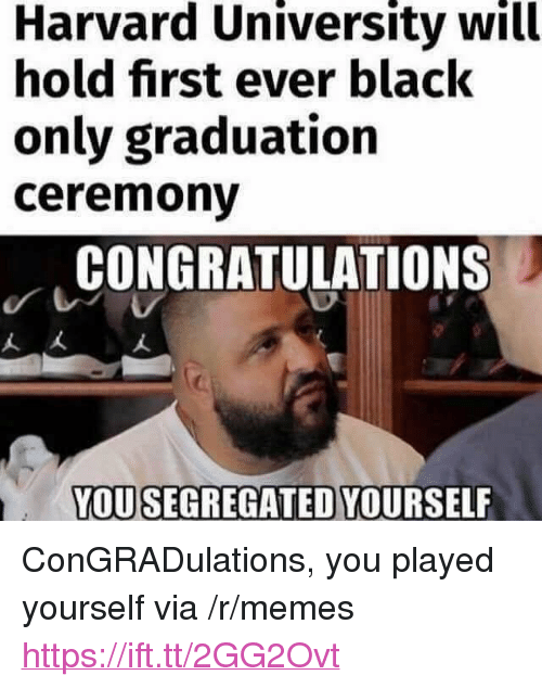 "Memes, Harvard University, and Black: Harvard University will  hold first ever black  only graduation  ceremonv  CONGRATULATIONS  人大  YOUSEGREGATED YOURSELF <p>ConGRADulations, you played yourself via /r/memes <a href=""https://ift.tt/2GG2Ovt"">https://ift.tt/2GG2Ovt</a></p>"