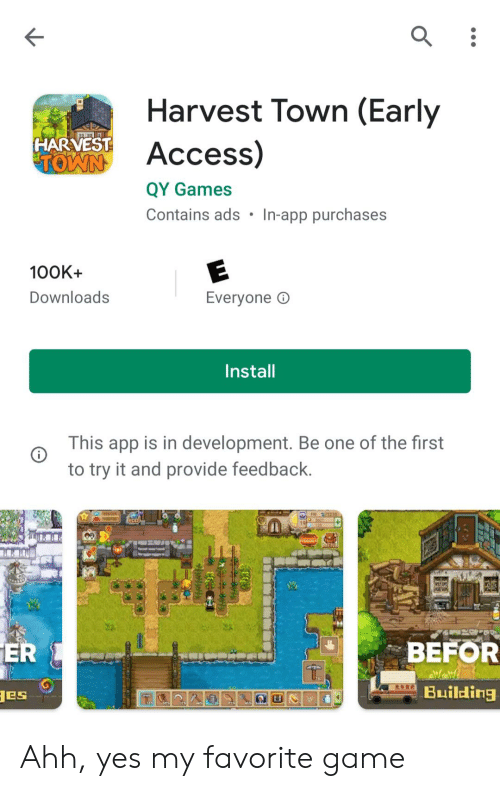 Access, Game, and Games: Harvest Town (Early  Access)  HAR VEST  TOWN  QY Games  Contains ads In-app purchases  100K+  Downloads  Everyone  Install  This app is in development. Be one of the first  to try it and provide feedback.  FRI D1210  O3621  19 125  BEFOR  ER  R  Building  Es Ahh, yes my favorite game